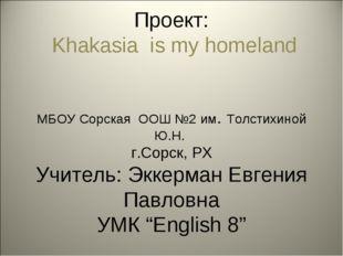 Проект: Khakasia is my homeland МБОУ Сорская ООШ №2 им. Толстихиной Ю.Н. г.С