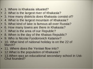 1. Where is Кhakasia situated? 2. What is the largest river of Кhakasia? 3. H