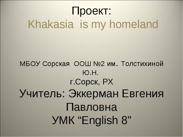 Проект: Khakasia is my homeland МБОУ Сорская ООШ №2 им. Толстихиной Ю.Н. г.С...