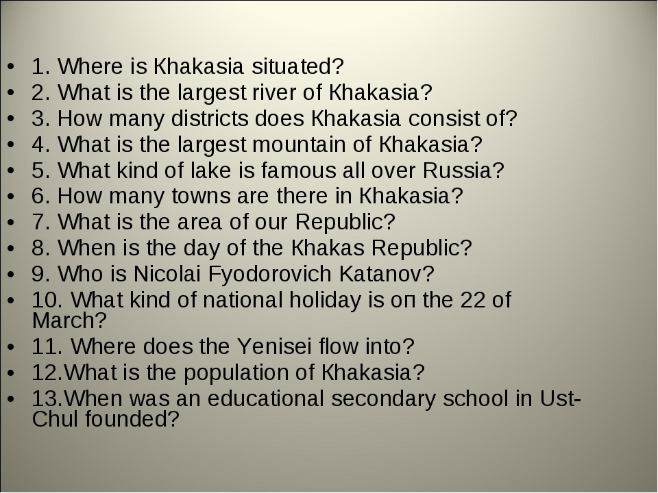 1. Where is Кhakasia situated? 2. What is the largest river of Кhakasia? 3. H...