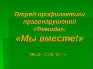 Отряд профилактики правонарушений «Фемида»: «Мы вместе!» МБОУ «СОШ № 4»