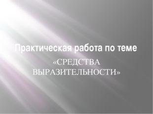 Практическая работа по теме «СРЕДСТВА ВЫРАЗИТЕЛЬНОСТИ»