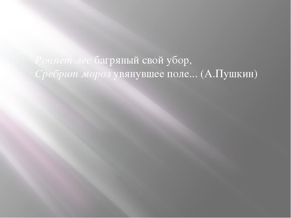 Роняет лесбагряный свой убор, Сребрит морозувянувшее поле... (А.Пушкин)