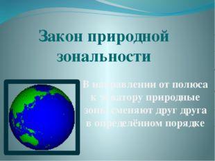 Закон природной зональности В направлении от полюса к экватору природные зоны