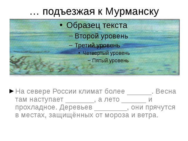 … подъезжая к Мурманску На севере России климат более ______. Весна там насту...