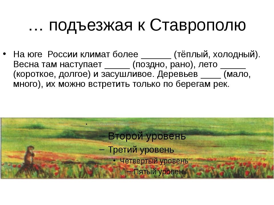 … подъезжая к Ставрополю На юге России климат более ______ (тёплый, холодный)...