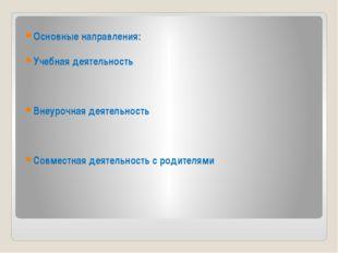 Основные направления: Учебная деятельность Внеурочная деятельность Совместна