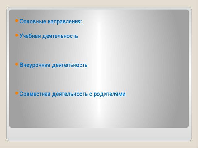 Основные направления: Учебная деятельность Внеурочная деятельность Совместна...