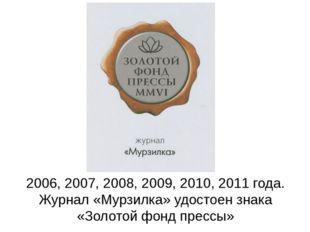 2006, 2007, 2008, 2009, 2010, 2011 года. Журнал «Мурзилка» удостоен знака «З