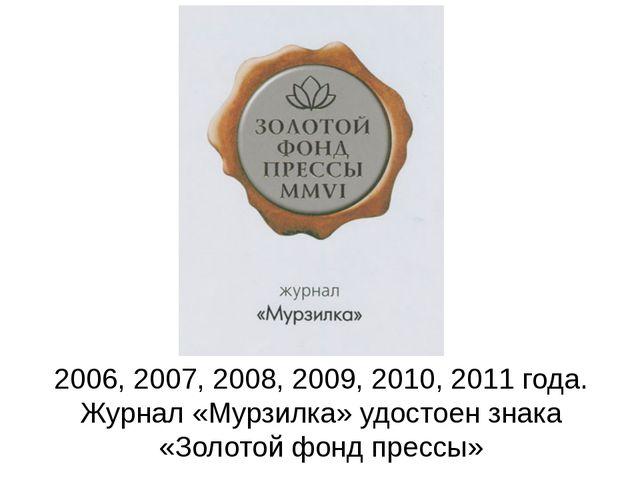 2006, 2007, 2008, 2009, 2010, 2011 года. Журнал «Мурзилка» удостоен знака «З...