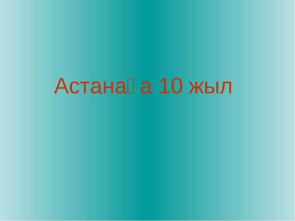 Астанаға 10 жыл
