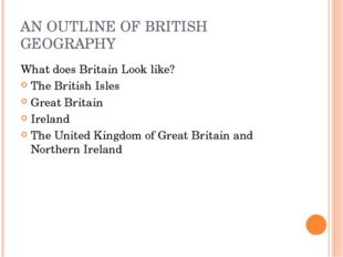AN OUTLINE OF BRITISH GEOGRAPHY What does Britain Look like? The British Isle