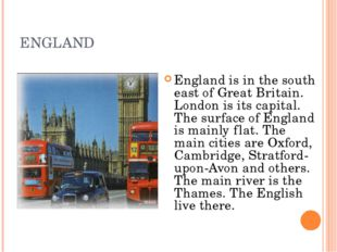ENGLAND England is in the south east of Great Britain. London is its capital.