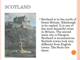 SCOTLAND Scotland is in the north of Great Britain. Edinburgh is its capital.