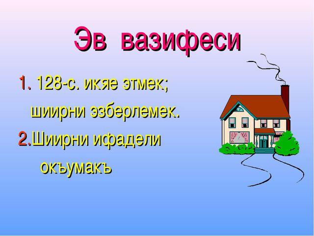 Эв вазифеси 1. 128-с. икяе этмек; шиирни эзберлемек. 2.Шиирни ифадели окъумакъ