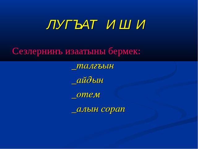 ЛУГЪАТ И Ш И Сезлернинъ изаатыны бермек: _талгъын _айдын _отем...