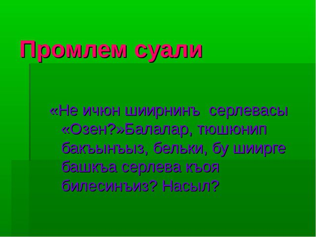 Промлем суали «Не ичюн шиирнинъ серлевасы «Озен?»Балалар, тюшюнип бакъынъыз,...