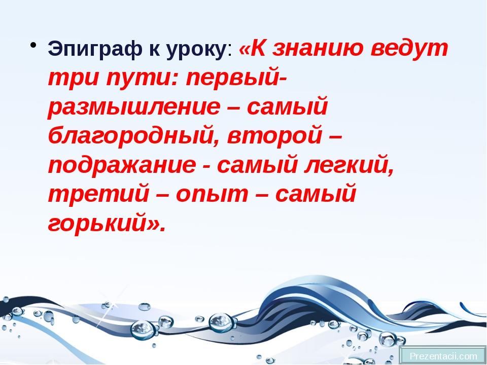 Эпиграф к уроку:«К знанию ведут три пути: первый-размышление – самый благоро...