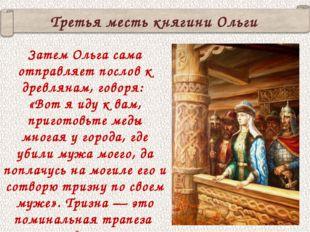 Третья месть княгини Ольги Затем Ольга сама отправляет послов к древлянам, го