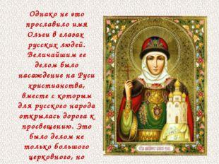 Однако не это прославило имя Ольги в глазах русских людей. Величайшим ее дело