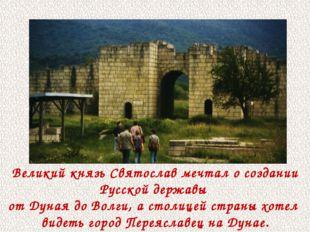 Великий князь Святослав мечтал о создании Русской державы от Дуная до Волги,