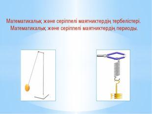 Математикалық және серіппелі маятниктердің тербелістері. Математикалық және с