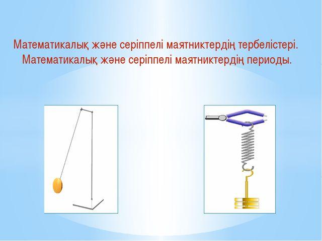 Математикалық және серіппелі маятниктердің тербелістері. Математикалық және с...