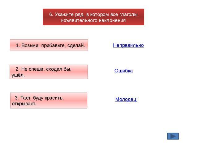 6. Укажите ряд, в котором все глаголы изъявительного наклонения 1. Возьми, пр...