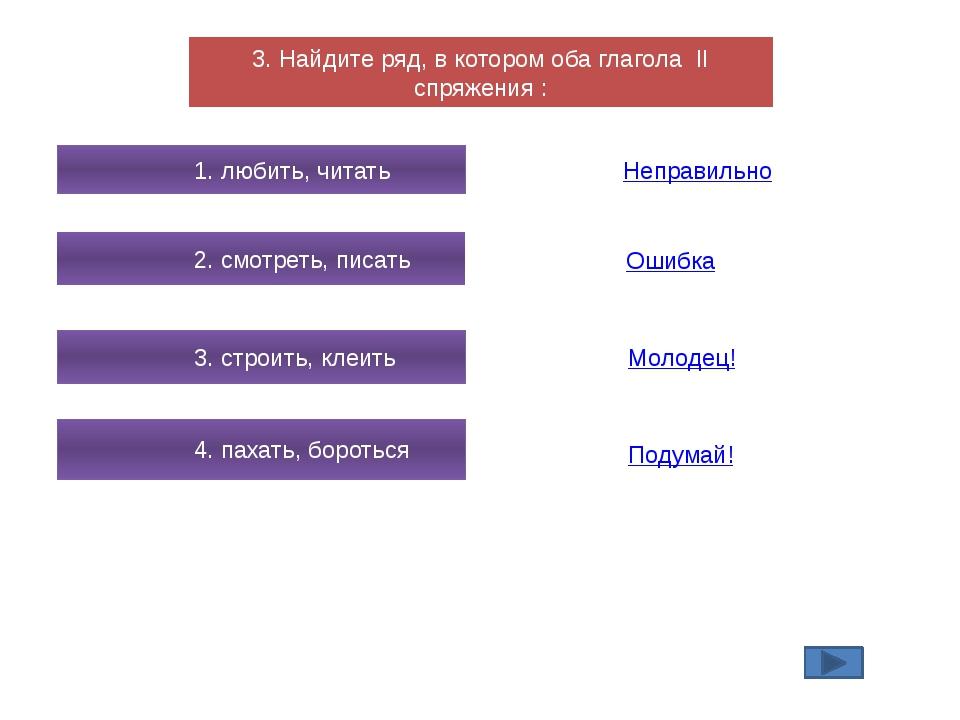 3. Найдите ряд, в котором оба глагола II спряжения : 1. любить, читать 2. смо...