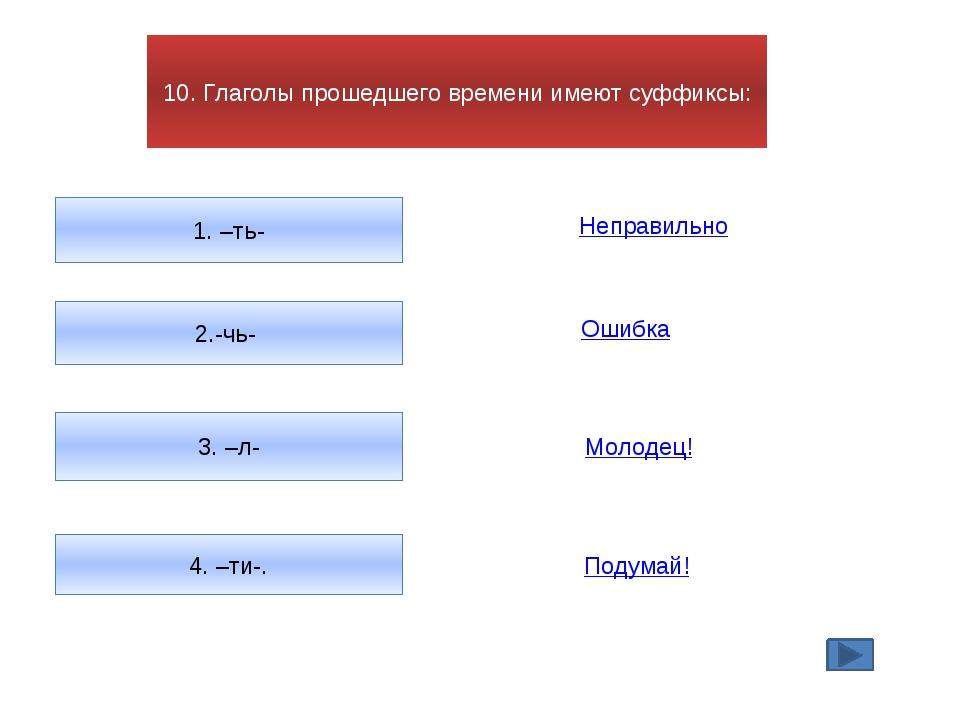 10. Глаголы прошедшего времени имеют суффиксы: 1. –ть- 2.-чь- 3. –л- 4. –ти-....