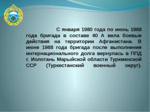 С января 1980 года по июнь 1988 года бригада в составе 40 А вела боевые дейс