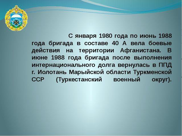 С января 1980 года по июнь 1988 года бригада в составе 40 А вела боевые дейс...