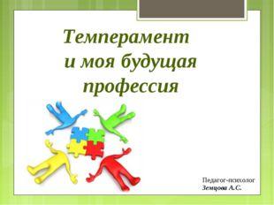 Темперамент и моя будущая профессия Педагог-психолог Земцова А.С.