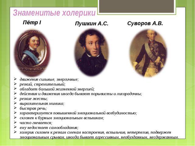 Знаменитые холерики Пётр I Пушкин А.С. Суворов А.В. движения сильные, энергич...