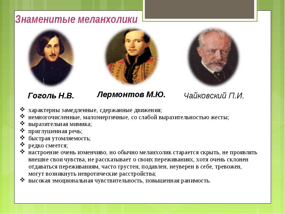 Знаменитые меланхолики Гоголь Н.В. Лермонтов М.Ю. Чайковский П.И. характерны...