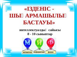 «ІЗДЕНІС - ШЫҒАРМАШЫЛЫҚ БАСТАУЫ» интеллектуалдық сайысы 8 - 10 сыныптар