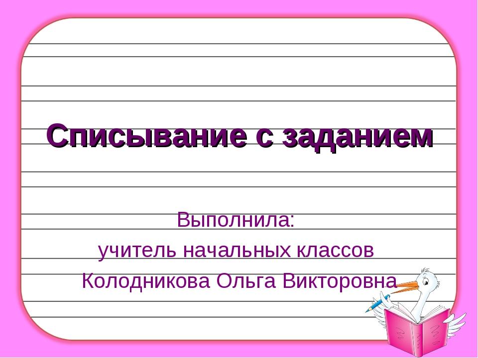 Списывание с заданием Выполнила: учитель начальных классов Колодникова Ольга...