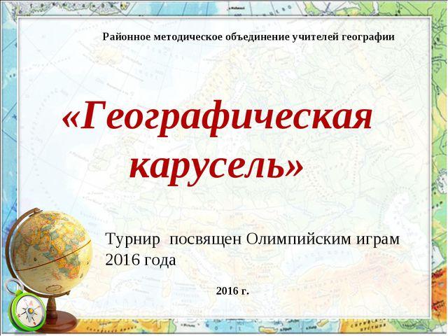 «Географическая карусель» Районное методическое объединение учителей географи...