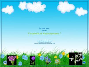 Русский язык 4 класс Сохраним первоцветы ! Автор : Мисюра Елена Юрьевна , уч