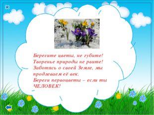 Берегите цветы, не губите! Творенье природы не рвите! Заботясь о своей Земле