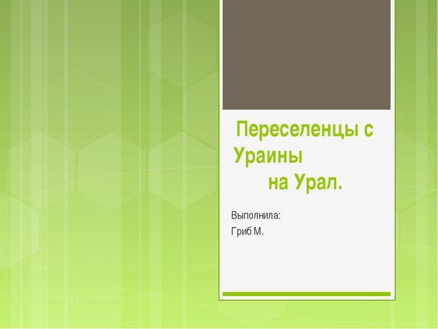 Переселенцы с Ураины на Урал. Выполнила: Гриб М.
