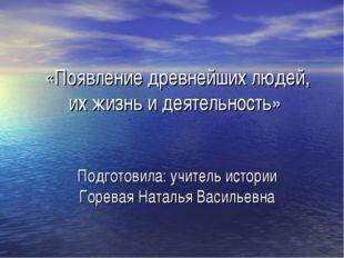«Появление древнейших людей, их жизнь и деятельность» Подготовила: учитель ис