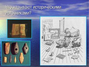 Что называют историческими источниками?