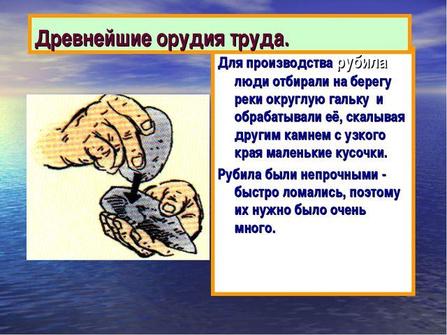 Древнейшие орудия труда. Для производства рубила люди отбирали на берегу реки...