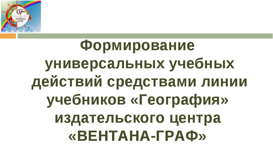 Формирование универсальных учебных действий средствами линии учебников «Геог...