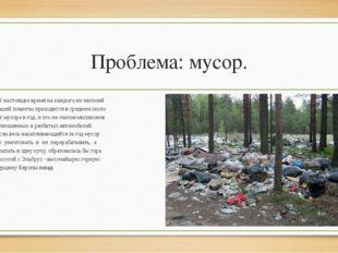 Проблема: мусор. В настоящее время на каждого из жителей нашей планеты приход