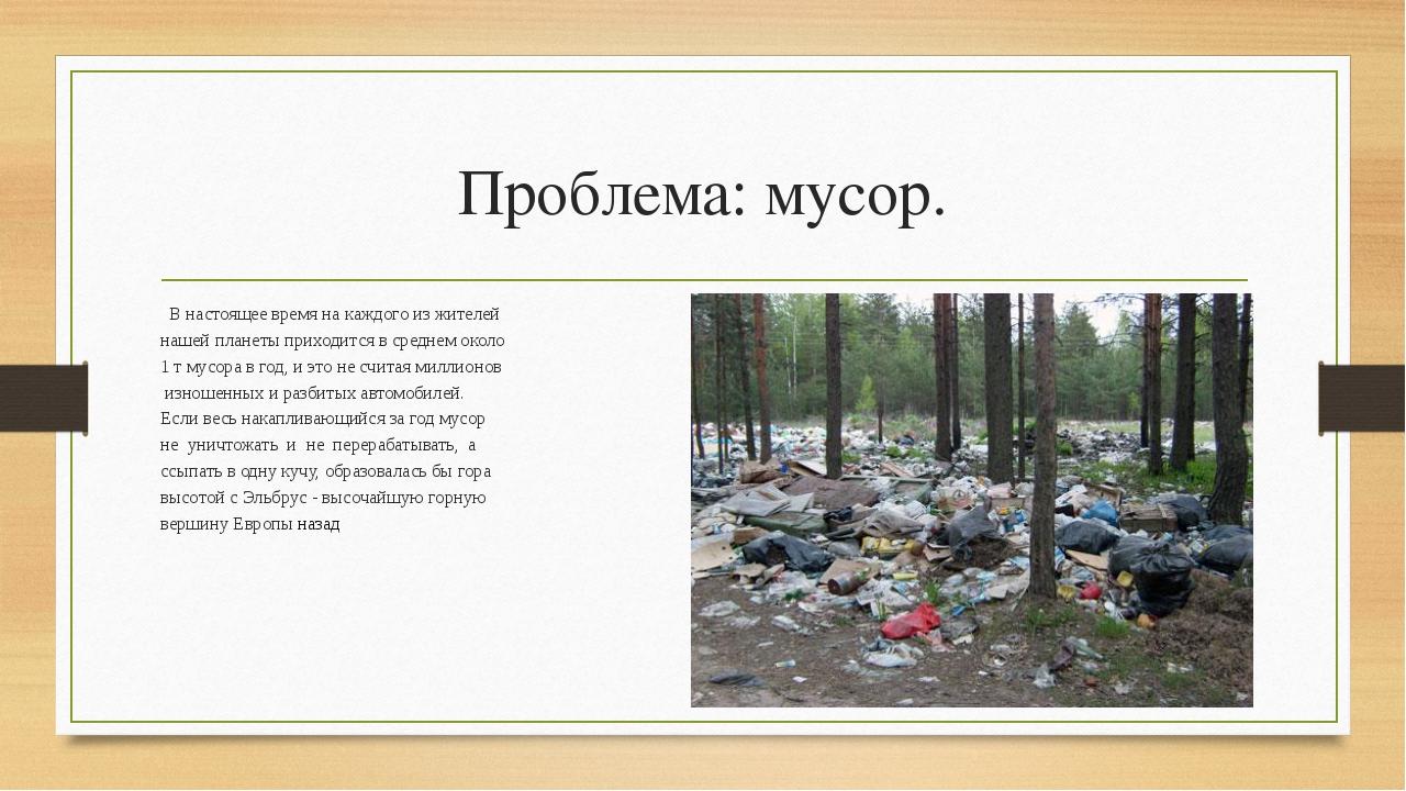 Проблема: мусор. В настоящее время на каждого из жителей нашей планеты приход...