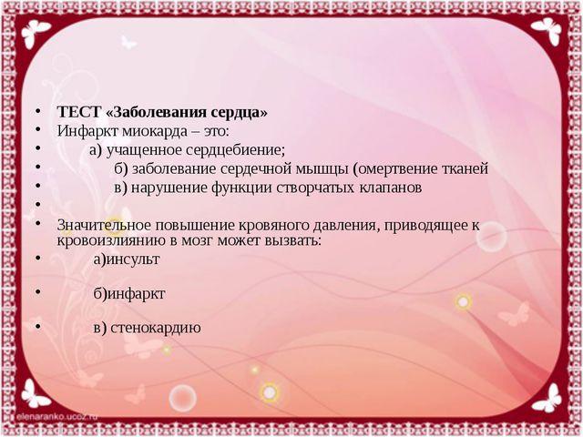 ТЕСТ «Заболевания сердца» Инфаркт миокарда – это:  а) учащенное сердце...