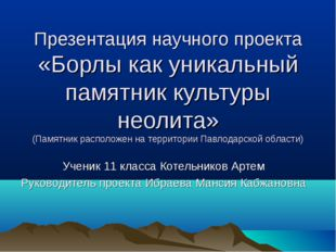 Презентация научного проекта «Борлы как уникальный памятник культуры неолита»