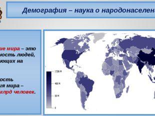 Демография – наука о народонаселении Население мира – это совокупность людей,